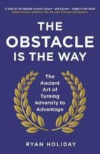 the obstacle is the way: the ancient art of turning adversity of advantage ryan holiday 9781781251492
