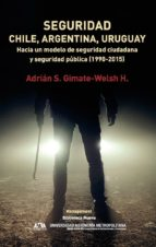 seguridad: chile, argentina y uruguay: hacia un modelo de seguridad ciudadana y seguridad publica (1990 2015) adrian s. gimate welsh 9788416938292