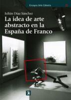 la idea de arte abstracto en la españa de franco julian diaz sanchez 9788437630892
