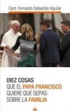 diez cosas que el papa francisco quiere que sepas sobre la famili a fernando sebastian aguilar 9788479665692