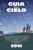 guía del cielo 2019. para la observación a simple vista de constelaciones y planetas, luna, eclipses y lluvias de meteoros enrique velasco caravaca 9788493853792