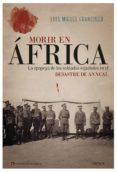 MORIR EN AFRICA: LA EPOPEYA DE LOS SOLDADOS ESPAÑOLES EN EL DESASTRE DE ANNUAL - 9788417067502 - LUIS MIGUEL FRANCISCO