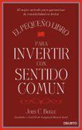 EL PEQUEÑO LIBRO PARA INVERTIR CON SENTIDO COMUN - 9788423425402 - JOHN C. BOGLE