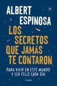 LOS SECRETOS QUE JAMAS TE CONTARON: PARA VIVIR EN ESTE MUNDO Y SER FELIZ CADA DIA - 9788425354502 - ALBERT ESPINOSA