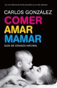 COMER, AMAR, MAMAR: GUIA DE CRIANZA NATURAL (CONTIENE: BESAME MUC HO; UN REGALO PARA TODA LA VIDA; MI NIÑO NO ME COME) - 9788484608202 - CARLOS GONZALEZ