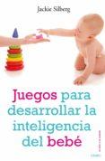 JUEGOS PARA DESARROLLAR LA INTELIGENCIA DEL BEBE - 9788497544702 - JACKIE SILBERG