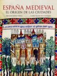ESPAÑA MEDIEVAL: EL ORIGEN DE LAS CIUDADES - 9788497858502 - FRANCISCO VILLALBA RUIZ DE TOLEDO