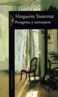 PEREGRINA Y EXTRANJERA - 9788420426112 - MARGUERITE YOURCENAR