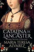 CATALINA DE LANCASTER: PRIMERA PRINCESA DE ASTURIAS - 9788491643012 - MARIA TERESA ALVAREZ