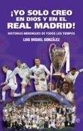 ¡YO SOLO CREO EN DIOS Y EN EL REAL MADRID! (EBOOK) - 9788491645412 - LUIS MIGUEL GONZÁLEZ