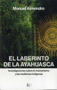 el laberinto de la ayahuasca: investigaciones sobre el chamanismo y las medicinas indigenas-manuel almendro-9788499886312