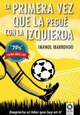 LA PRIMERA VEZ QUE LA PEGUÉ CON LA IZQUIERDA - 9788416364022 - IMANOL IBARRONDO