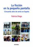 LA FICCION EN LA PEQUEÑA PANTALLA: CINCUENTA AÑOS DE SERIES EN ES PAÑA - 9788431326722 - PATRICIA DIEGO