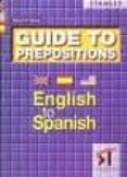 GUIDE OF ENGLISH TO PREPOSITIONS ENGLISH TO SPANISH - 9788478732722 - EDWARD R. ROSSET