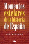 MOMENTOS ESTELARES DE LA HISTORIA DE ESPAÑA - 9788490703922 - JOSE CALVO POYATO