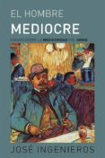 el hombre mediocre: ensayo sobre la mediocridad y el genio-jose ingenieros-9788494675522