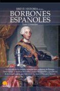 BREVE HISTORIA DE LOS BORBONES ESPAÑOLES - 9788497639422 - JUAN GRANADOS