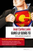 GURU LO SERAS TU: COMO SOBREVIVIR AL MUNDO 2.0 - 9788461472642 - JOSE CARLOS LEON