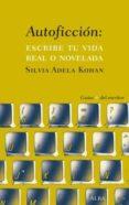 AUTOFICCION: ESCRIBE TU VIDA REAL O NOVELADA - 9788490651742 - SILVIA ADELA KOHAN