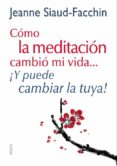 (PE) COMO LA MEDITACION CAMBIO MI VIDA ¡Y PUEDE CAMBIAR LA TUYA! - 9788449328152 - JEANNE SIAUD-FACCHIN