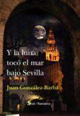 Y LA LUNA TOCO EL MAR BAJO SEVILLA - 9788417397562 - JUAN GONZALEZ-BARBA