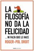 LA FILOSOFÍA NO DA LA FELICIDAD - 9788449331862 - ROGER-POL DROIT