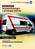 PRUEBAS LIBRES PARA LA OBTENCION DEL TITULO DE TECNICO DE EMERGEN CIAS SANITARIAS: ANATOMOFISIOLOGIA Y PATOLOGIAS BASICAS: CICLO FORMATIVO DE GRADO MEDIO: EMERGENCIAS SANITARIAS - 9788467656572 - VV.AA.