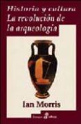 HISTORIA Y CULTURA : LA REVOLUCION DE LA ARQUEOLOGIA - 9788435026482 - IAN MORRIS