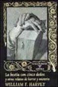 LA BESTIA DE CINCO DEDOS Y OTROS RELATOS DE HORROR Y MISTERIO - 9788477023982 - WILLIAM F. HARVEY