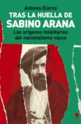 TRAS LA HUELLA DE SABINO ARANA: LOS ORIGENES TOTALITARIOS DEL NAC IONALISMO VASCO - 9788484604082 - ANTONIO ELORZA
