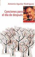 CANCIONES PARA EL DIA DE DESPUES - 9788494849282 - ANTONIO AGUILAR RODRIGUEZ