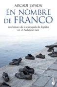 EN NOMBRE DE FRANCO: LOS HEROES DE LA EMBAJADA DE ESPAÑA EN EL BU DAPEST NAZI - 9788467040692 - ARCADI ESPADA