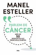 PARLEM DE CANCER: MES DE 50 RESPOSTES ALS PRINCIPALS DUBTES - 9788482648392 - MANEL ESTELLER