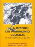 LA GESTION DEL PATRIMONIO CULTURAL: LA TRANSMISION DE UN LEGADO - 9788493116392 - VV.AA.