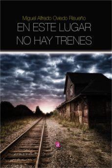 EN ESTE LUGAR NO HAY TRENES - MIGUEL ALFREDO OVIEDO RISUEÑO | Triangledh.org