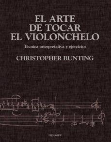el arte de tocar el violonchelo: tecnica interpretativa y ejercic ios-christopher bunting-9788436813302