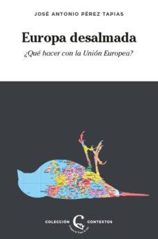 EUROPA DESALMADA: ¿QUE HACER CON LA UNION EUROPEA?