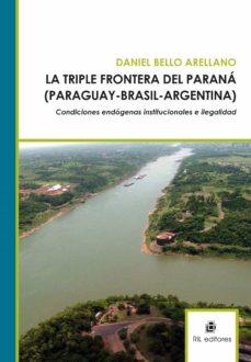 la triple frontera del paraná (paraguay - brasil - argentina): condiciones endógenas institucionales e ilegalidad. (ebook)-daniel bello arellano-9789562848602