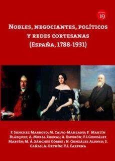 Ebooks gratis descargar rapidshare NOBLES, NEGOCIANTES, POLITICOS Y REDES CORTESANAS (ESPAÑA, 1788-1 931) de F. SANCHEZ MARROYO ePub PDB MOBI