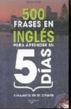 Descargar 500 FRASES EN INGLES PARA APRENDER EN 5 DIAS Y VIAJAR EL FIN DE S EMANA gratis pdf - leer online