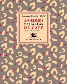 Libros gratis en línea para leer y descargar. AFORISMOS Y CHARLAS DE CAFÉ  de SANTIAGO RAMON Y CAJAL 9788416685622