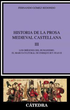 historia de la prosa medieval castellana iii: los origenes del hu manismo, el marco cultural de enrique iii y juan ii-fernando gomez redondo-9788437620022
