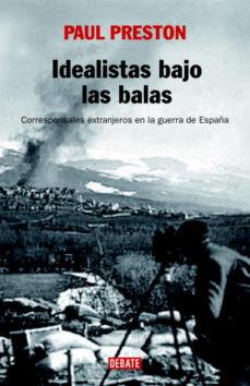 idealistas bajo las balas: corresponsales extranjeros en la guerr a de españa-paul preston-9788483067222