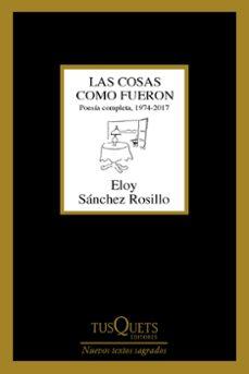 Audiolibros descargables gratis mp3 LAS COSAS COMO FUERON: POESIA COMPLETA, 1974 - 2017 9788490665022 de ELOY SANCHEZ ROSILLO