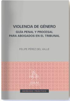 Descargar VIOLENCIA DE GENERO: GUIA PENAL Y PROCESAL PARA ABOGADOS EN EL TRIBUNAL gratis pdf - leer online