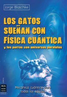 los gatos sueñan con fisica cuantica y los perros con universos p aralelos-jorge blaschke-9788415256342
