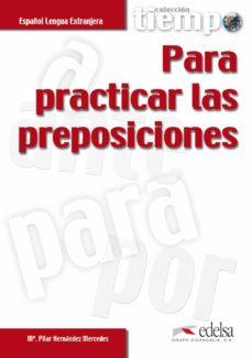Descargar libros gratis en línea para kobo PARA PRACTICAR LAS PREPOSICIONES (ESPAÑOL LENGUA EXTRANJERA) de M PILAR HERNANDEZ MERCEDES (Literatura española) 9788477115342