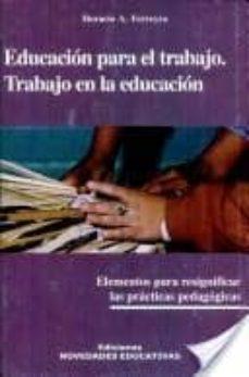 EDUCACION PARA EL TRABAJO, TRABAJO EN LA EDUCACION: ELEMENTOS PAR A RESIGNIFICAR LAS PRACTICAS PEDAGOGICAS (2ª ED.) - HORACIO A. FERREYRA | Triangledh.org