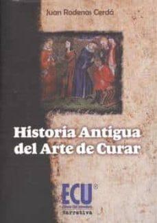 Google libros gratis pdf descarga gratuita HISTORIA ANTIGUA DEL ARTE DE CURAR de JUAN RODENAS CERDA 9788415941552 (Literatura española)