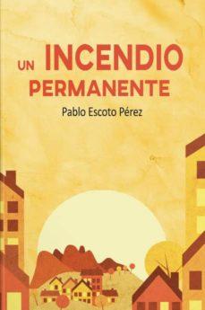 Descargas de audiolibros gratis para PC UN INCENDIO PERMANENTE en español PDF PDB 9788417721572 de PABLO ESCOTO PEREZ